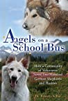 Angels on a School Bus: How a Community of Volunteers Saved Two Hundred German Shepherds and Huskies
