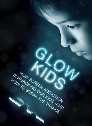 Glow Kids: How Screen Addiction Is Hijacking Our Kids -- And How to Break the Trance
