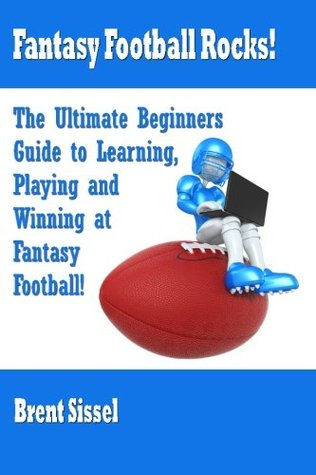 Fantasy Football Rocks!: The Ultimate Beginners Guide to Learning, Playing and Winning at Fantasy Football