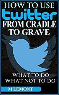 How To Use Twitter From Cradle To Grave: Beginners Guide--What To Do & What Not To Do (Dare 2B GR8 Series Book 1)
