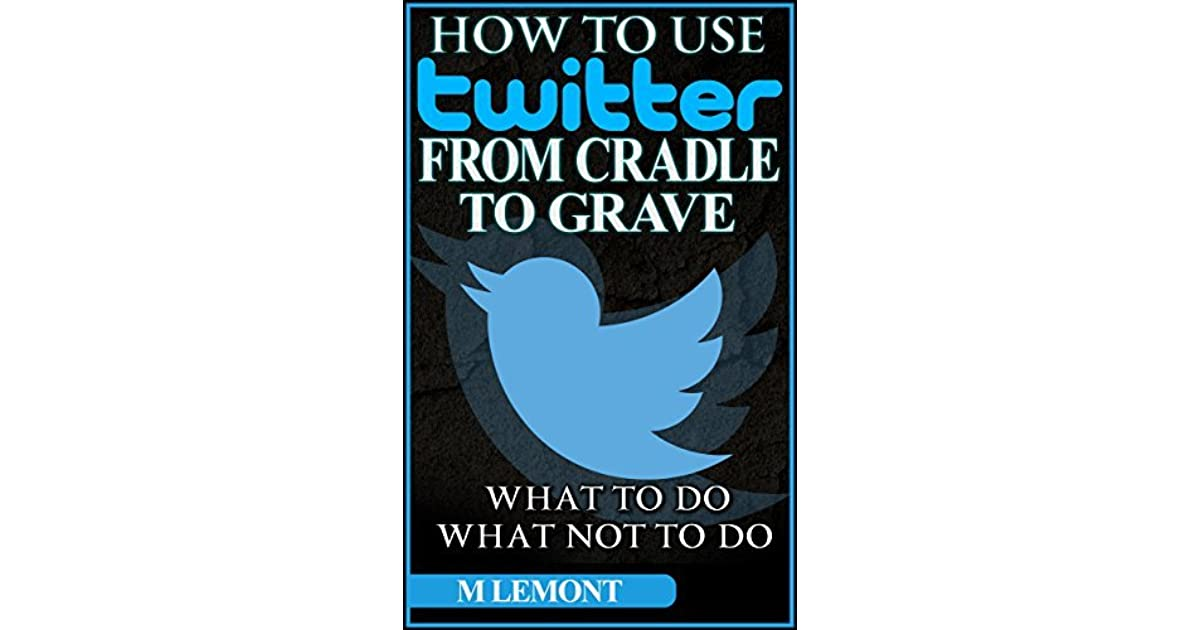 How To Use Twitter From Cradle To Grave Beginners Guide What To Do