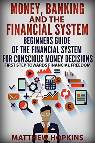 Money, Banking and The Financial System: beginners guide of the financial system for conscious money decisions.: First step towards financial freedom