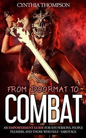 From Doormat To Combat: An Empowerment Guide For Shy Persons, People Pleasers, And Those Who Self - Sabotage