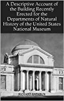 A Descriptive Account of the Building Recently Erected for the Departments of Natural History of the United States National Museum