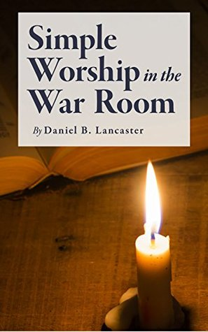 Simple Worship in the War Room: How to Declutter Your Spiritual Life and Strengthen Your Faith (Battle Plan for Prayer Series Book 2)