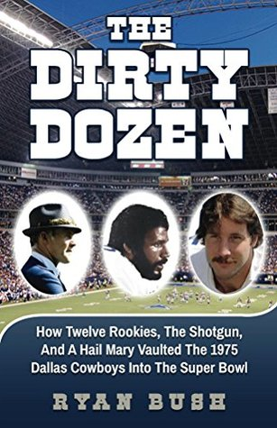 The Dirty Dozen: How Twelve Rookies, The Shotgun And A Hail Mary Vaulted The 1975 Dallas Cowboys Into The Super Bowl