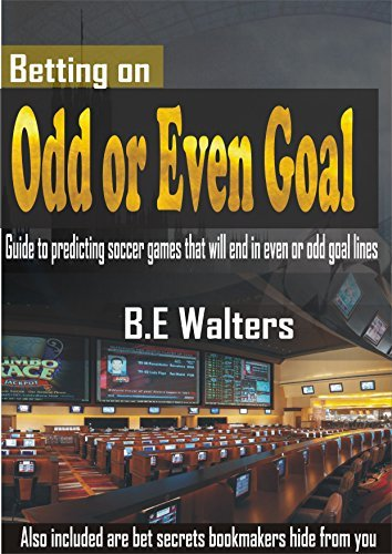 Betting on Odd and Even Goals: Guide to Predicting Soccer Games That Will End in Even or Odd Goal Lines B.E. Walters