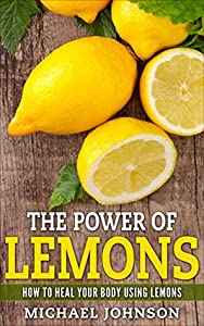 Lemons: The Power of Lemons: Using Lemons to heal your body