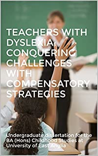 Teachers with dyslexia: conquering challenges with compensatory strategies: Undergraduate dissertation for the BA (Hons) Childhood Studies at University of East Anglia