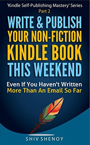 Write & Publish Your Non-Fiction Kindle Book This Weekend!: Even If You Haven't Written More Than An Email So Far