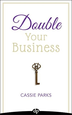 Double Your Business: The Entrepreneur's Guide To Double Your Profits Without Doubling Your Hours So That You Can Actually Enjoy Your Life