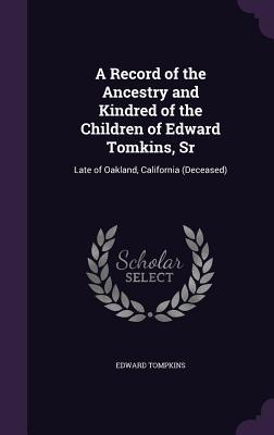 A Record of the Ancestry and Kindred of the Children of Edward Tomkins, Sr: Late of Oakland, California (Deceased)