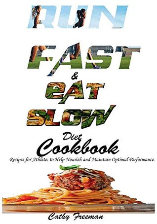RUN FAST AND EAT SLOW DIET COOKBOOK:: Recipes for Athlete; to Help Nourish and Maintain Optimal Performance.