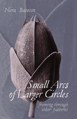 Small Arcs of Larger Circles by Nora Bateson