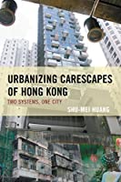 Urbanizing Carescapes of Hong Kong: Two Systems, One City (Toposophia: Sustainability, Dwelling, Design)