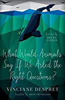 What Would Animals Say If We Asked the Right Questions? (Posthumanities)
