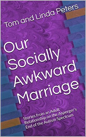 Our Socially Awkward Marriage: Stories from an Adult Relationship on the Asperger's End of the Autism Spectrum