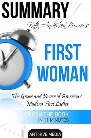 Summary Kate Anderson Brower's First Women: The Grace and Power of America's Modern First Ladies