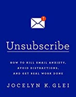 Unsubscribe: How to Kill Email Anxiety, Avoid Distractions, and Get Real Work Done