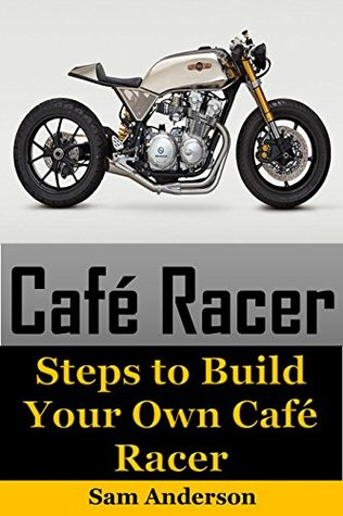 Cafe Racer: Steps to Build Your Own Cafe Racer by Sam Anderson