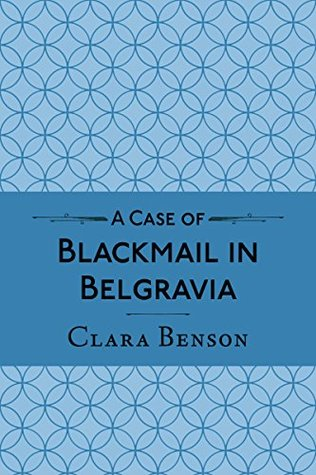 A Case of Blackmail in Belgravia by Clara Benson