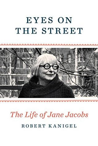 Eyes On The Street: The Life of Jane Jacobs by Robert Kanigel