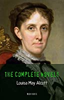 Louisa May Alcott: The Complete Novels [newly updated] (The Greatest Writers of All Time)