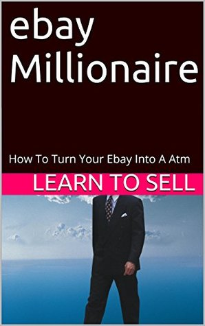ebay Millionaire: How To Turn Your Ebay Into A Atm