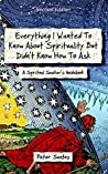 Everything I Wanted To Know About Spirituality But Didn't Know How To Ask: A Spiritual Seeker's Guidebook