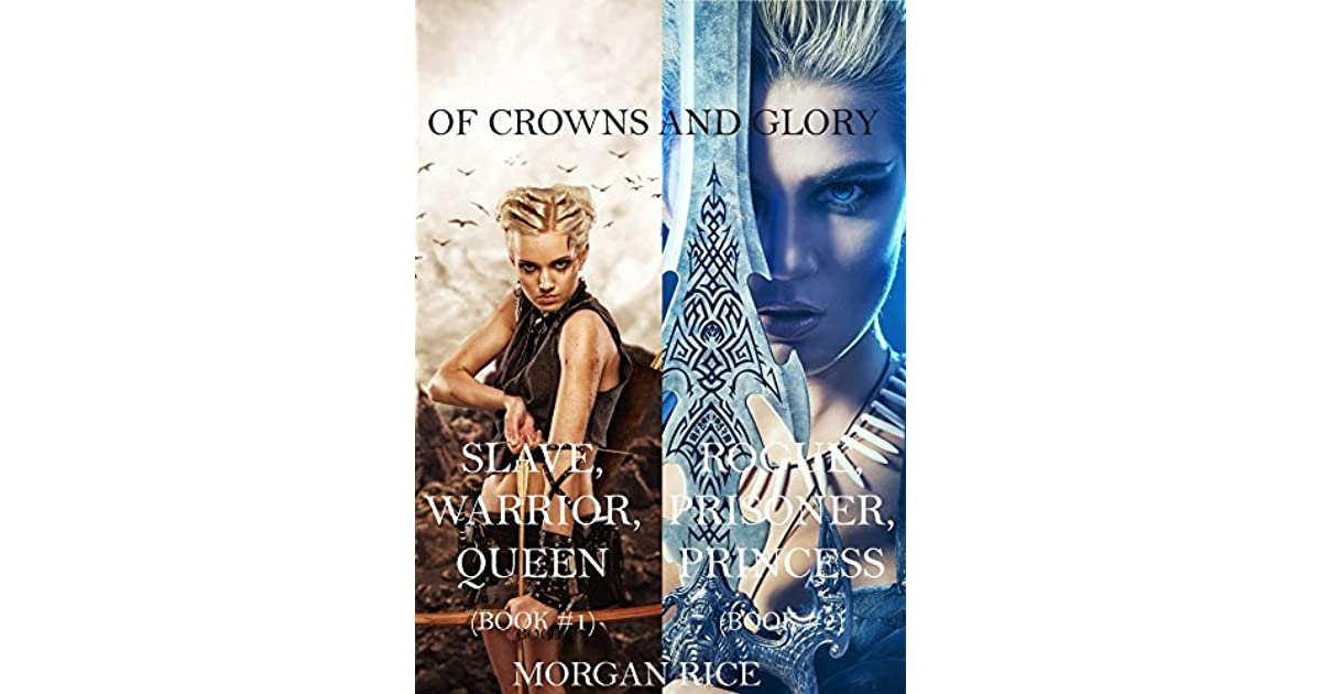 Of Crowns And Glory Slave Warrior Queen Rogue Prisoner Princess By Morgan Rice