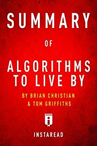 Summary of Algorithms to Live By: by Brian Christian and Tom Griffiths   Includes Analysis