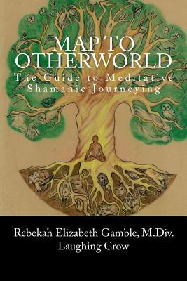 A Map to Otherworld: The Beginner's Guide to Meditative Shamanic Journeying