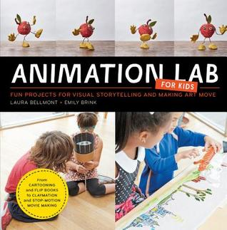 Animation Lab for Kids: Fun Projects for Visual Storytelling and Making Art Move - From cartooning and flip books to claymation and stop-motion movie making