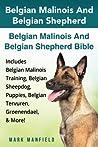 Belgian Malinois And Belgian Shepherd: Belgian Malinois And Belgian Shepherd Bible Includes Belgian Malinois Training, Belgian Sheepdog, Puppies, Belgian Tervuren, Groenendael, & More!
