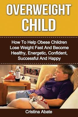 Overweight Child: How To Help Obese Children Lose Weight Fast And Become Healthy, Energetic, Confident, Successful And Happy