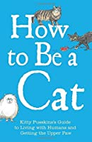 How to Be a Cat: Kitty Pusskin's Guide to Living with Humans and Getting the Upper Paw