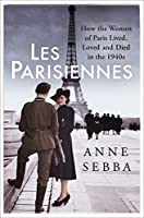 Les Parisiennes: How the Women of Paris Lived, Loved and Died in the 1940s