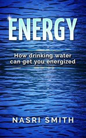 Energy: How Drinking Water Can Get You Energized (Energy, Water, tiredness, body & mind, Get energized)