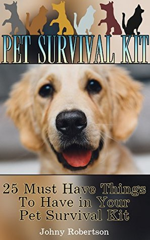 Pet Survival Kit: 25 Must Have Things To Have in Your Pet Survival Kit!: (Emergency Ready Pet Kit, Critical Survival Medical Skills) (Preppers Supplies, Survival Tactics)