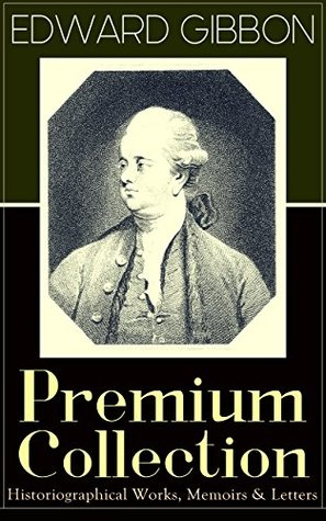 """EDWARD GIBBON Premium Collection: Historiographical Works, Memoirs & Letters: Including """"The History of the Decline and Fall of the Roman Empire"""