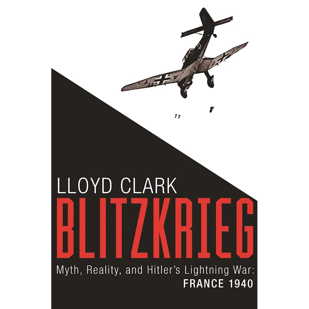 Blitzkrieg Myth Reality and Hitlers Lightning War France 1940