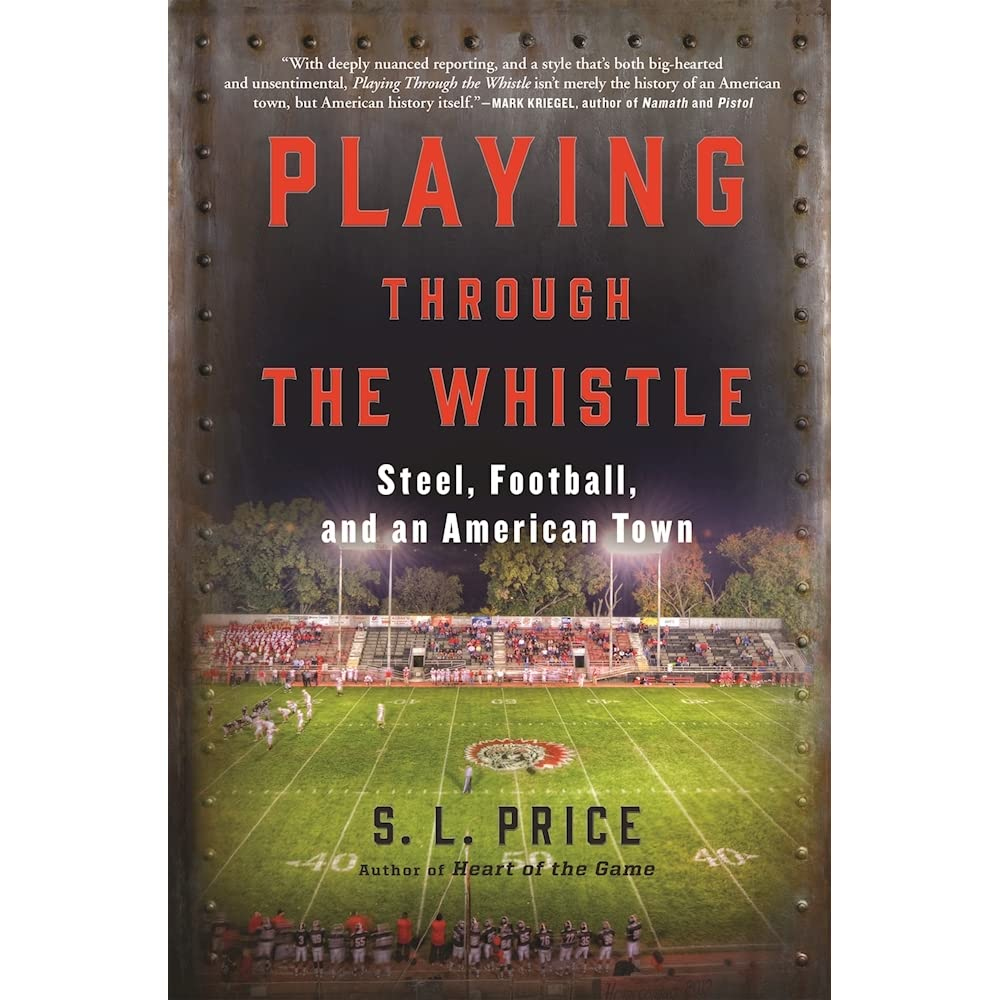 Playing Through the Whistle: Steel, Football, and an American Town by S.L.  Price