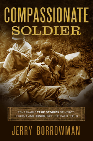 Compassionate Soldier: Remarkable True Stories of Mercy, Heroism, and Honor from the Battlefield