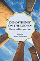 "Demosthenes' ""On the Crown"": Rhetorical Perspectives"