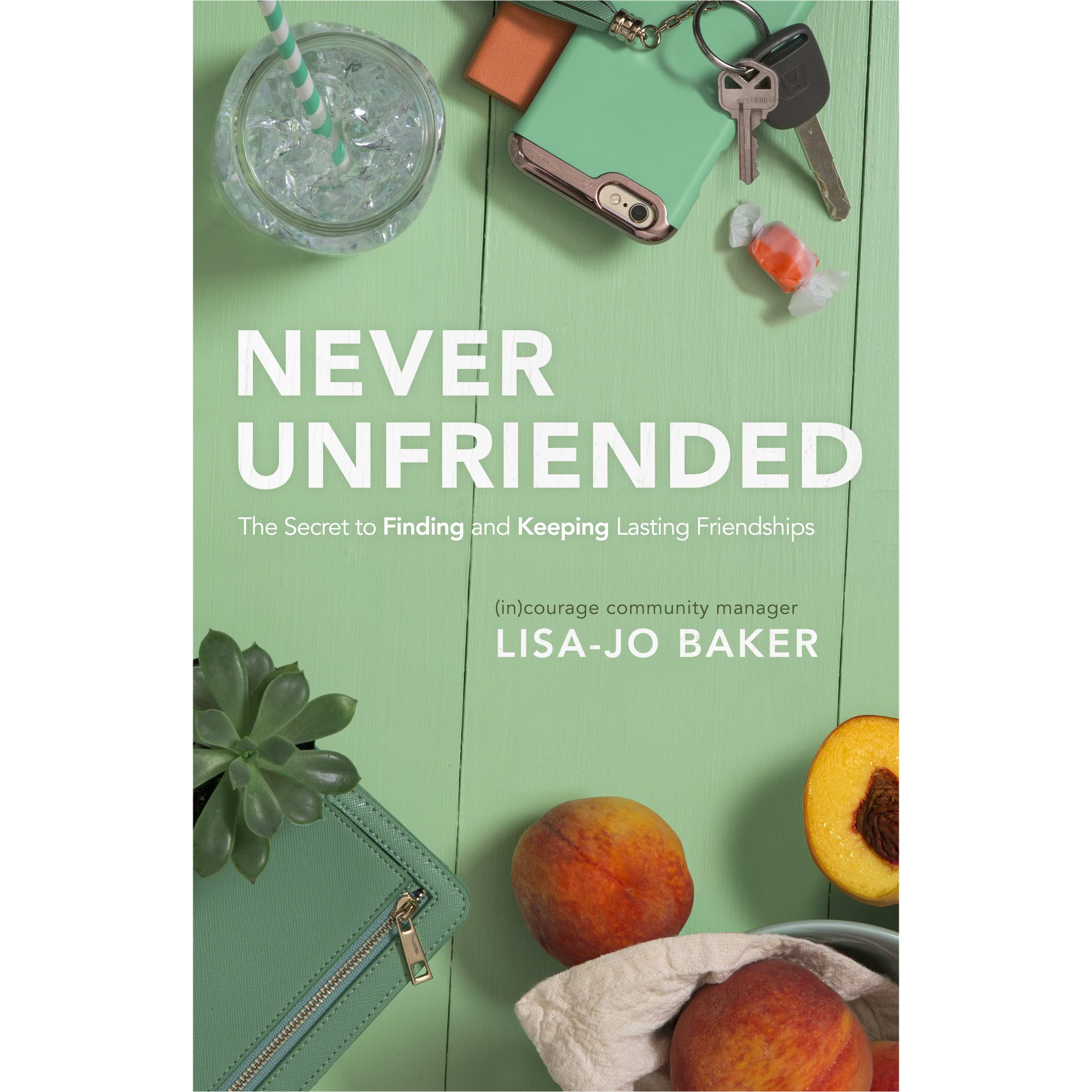 Never Unfriended: The Secret To Finding And Keeping Lasting Friendships By  Lisajo Baker €� Reviews, Discussion, Bookclubs, Lists