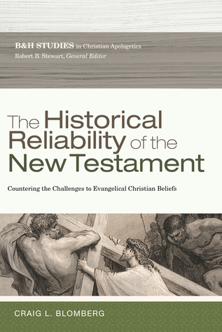 The Historical Reliability of the New Testament: Countering the Challenges to Evangelical Christian Beliefs
