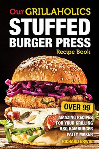 Our Grillaholics Stuffed Burger Press Recipe Cookbook: 99 Amazing Recipes for Your Grilling BBQ Hamburger Patty Maker (Enormous, Mouth Watering, Meat Packed, Stuffed Burgers Every Time! Book 1)