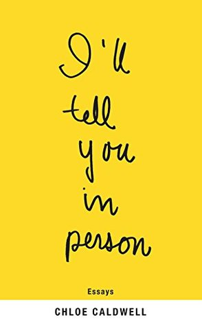 I'll Tell You in Person by Chloe Caldwell