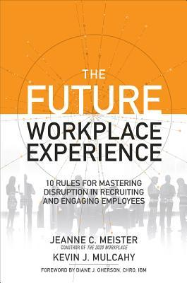 The Future Workplace Experience 10 Rules For Mastering Disruption in Recruiting and Engaging Employees