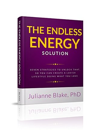 THE ENDLESS ENERGY SOLUTION: Seven Strategies To Unleash Your Energy, So You Can Easily Create A Lavish Lifestyle Doing What You Love